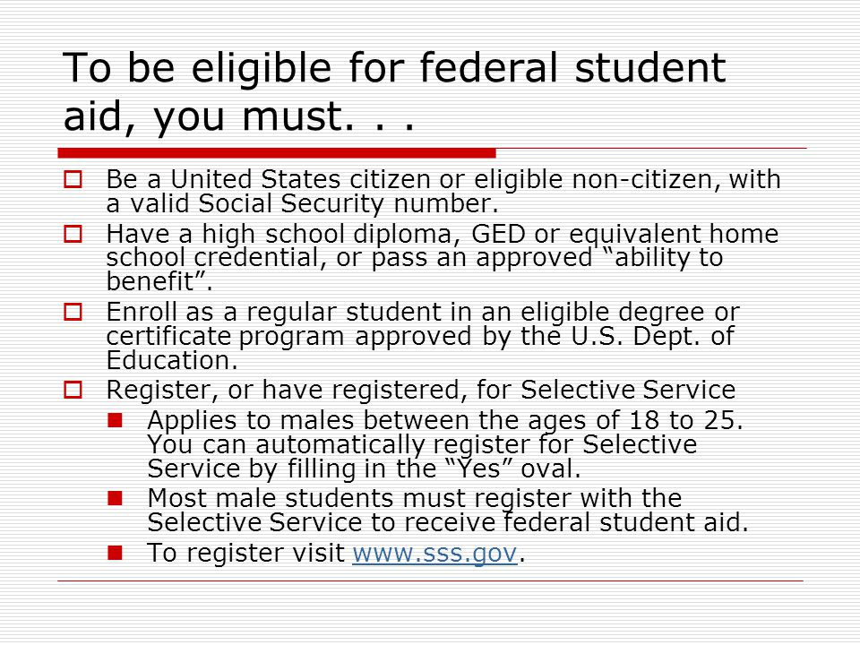 To be eligible for federal student aid, you must...