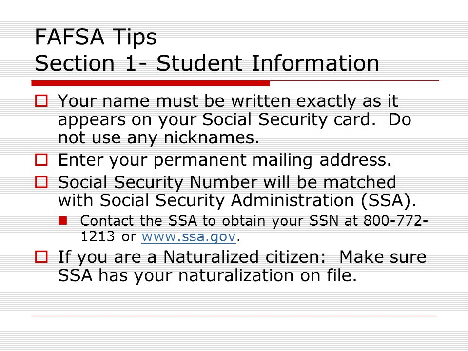 FAFSA Tips Section 1- Student Information  Enter date of birth, phone number and driver's license number (if any) and state.