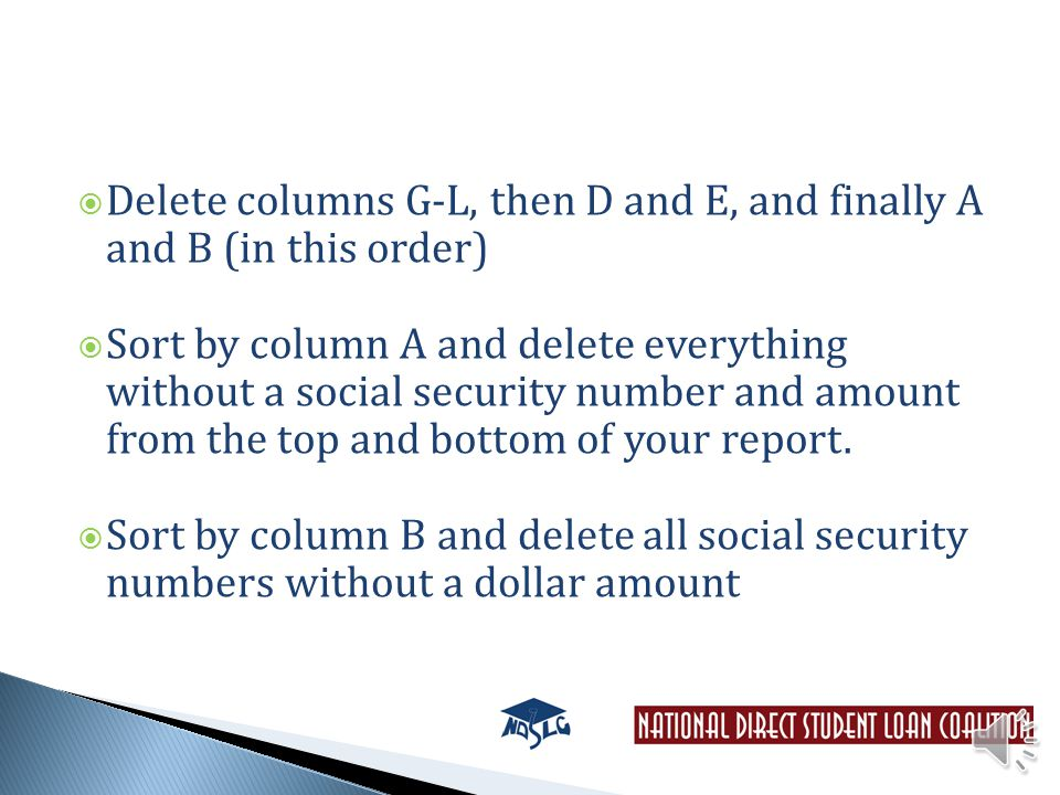  Delete columns G-L, then D and E, and finally A and B (in this order)  Sort by column A and delete everything without a social security number and amount from the top and bottom of your report.