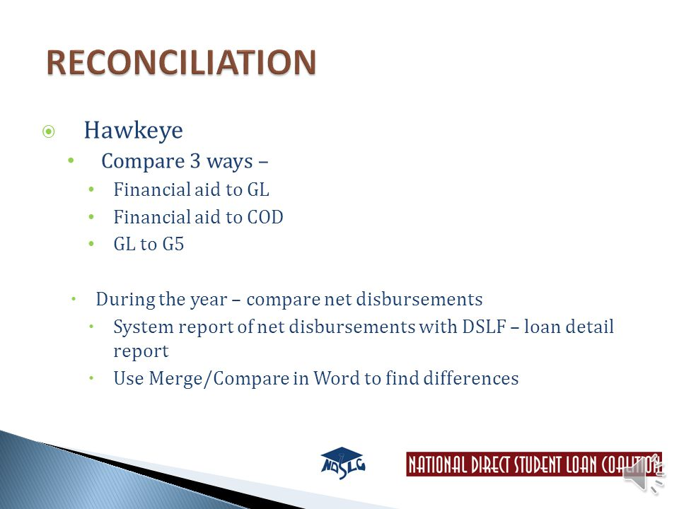  Hawkeye Compare 3 ways – Financial aid to GL Financial aid to COD GL to G5  During the year – compare net disbursements  System report of net disbursements with DSLF – loan detail report  Use Merge/Compare in Word to find differences