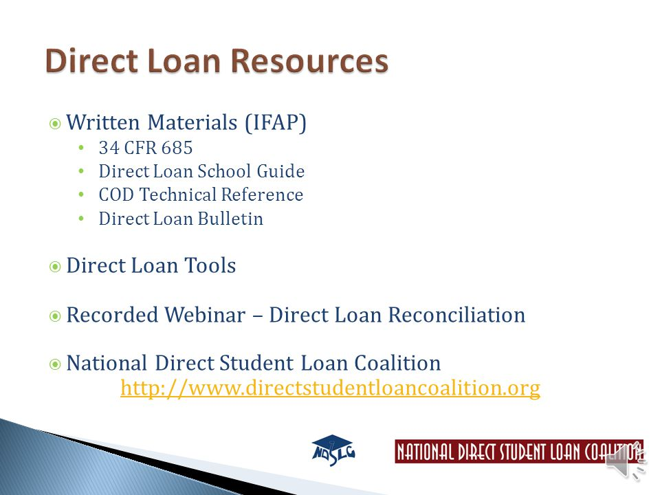  Written Materials (IFAP) 34 CFR 685 Direct Loan School Guide COD Technical Reference Direct Loan Bulletin  Direct Loan Tools  Recorded Webinar – Direct Loan Reconciliation  National Direct Student Loan Coalition http://www.directstudentloancoalition.org