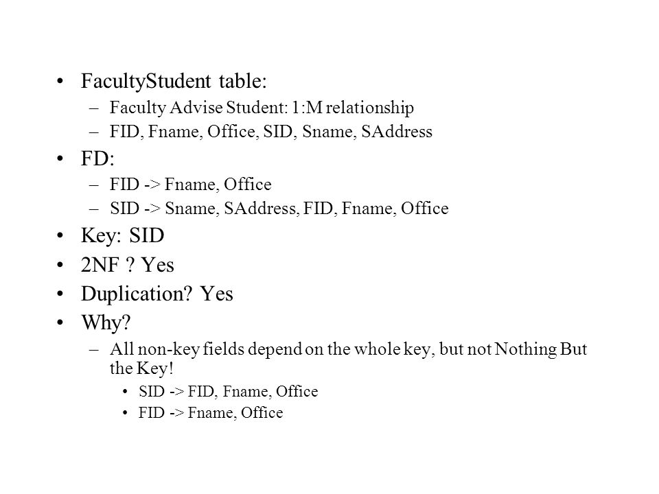 FacultyStudent table: –Faculty Advise Student: 1:M relationship –FID, Fname, Office, SID, Sname, SAddress FD: –FID -> Fname, Office –SID -> Sname, SAddress, FID, Fname, Office Key: SID 2NF .