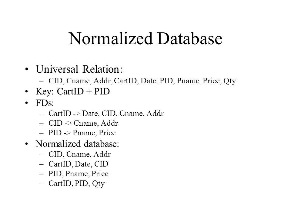 Normalized Database Universal Relation: –CID, Cname, Addr, CartID, Date, PID, Pname, Price, Qty Key: CartID + PID FDs: –CartID -> Date, CID, Cname, Addr –CID -> Cname, Addr –PID -> Pname, Price Normalized database: –CID, Cname, Addr –CartID, Date, CID –PID, Pname, Price –CartID, PID, Qty