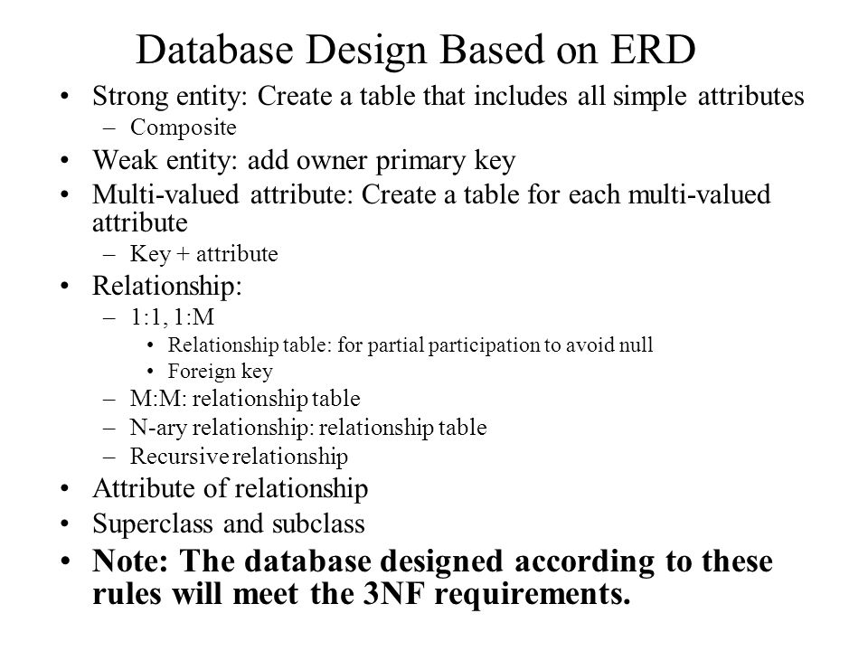 Database Design Based on ERD Strong entity: Create a table that includes all simple attributes –Composite Weak entity: add owner primary key Multi-valued attribute: Create a table for each multi-valued attribute –Key + attribute Relationship: –1:1, 1:M Relationship table: for partial participation to avoid null Foreign key –M:M: relationship table –N-ary relationship: relationship table –Recursive relationship Attribute of relationship Superclass and subclass Note: The database designed according to these rules will meet the 3NF requirements.
