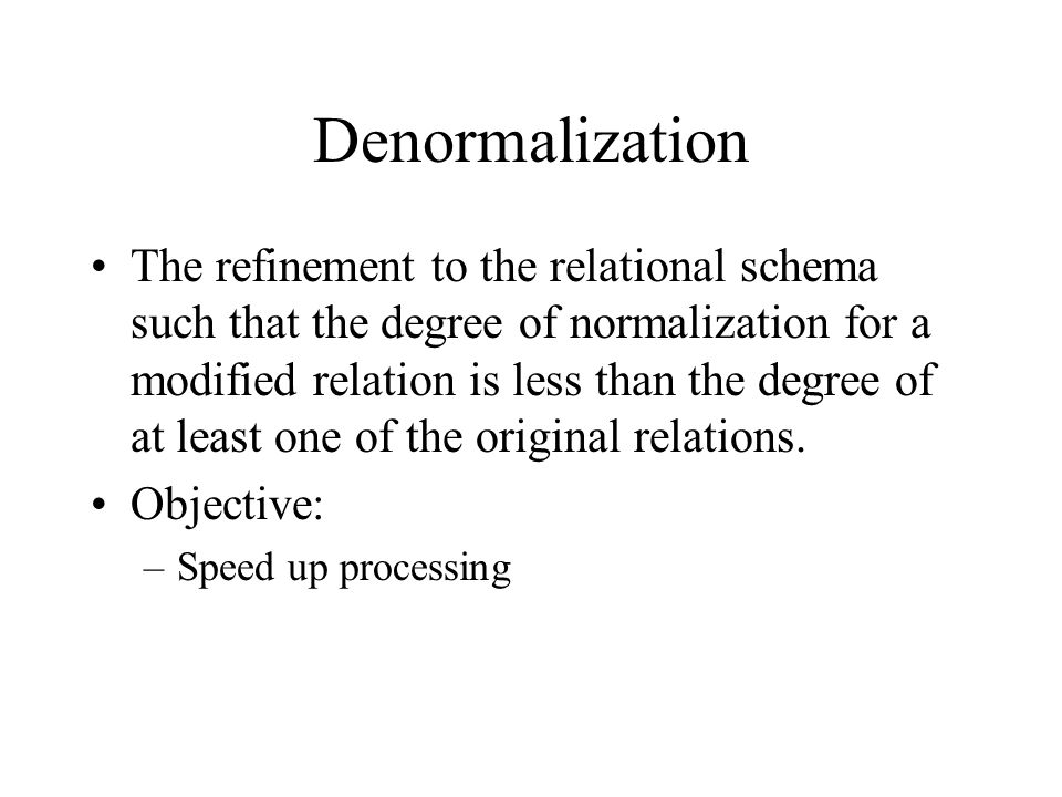 Denormalization The refinement to the relational schema such that the degree of normalization for a modified relation is less than the degree of at least one of the original relations.