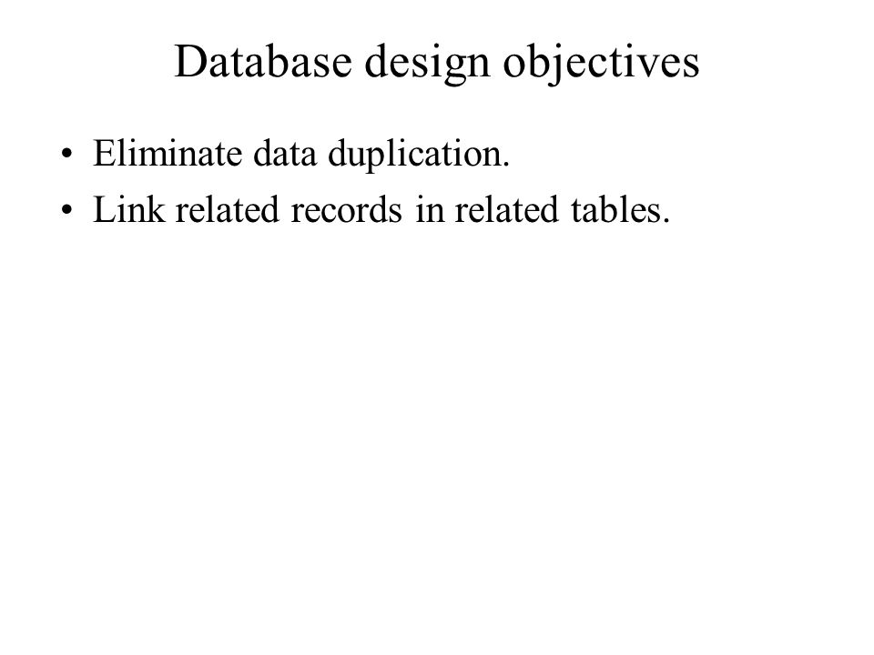 Database design objectives Eliminate data duplication. Link related records in related tables.