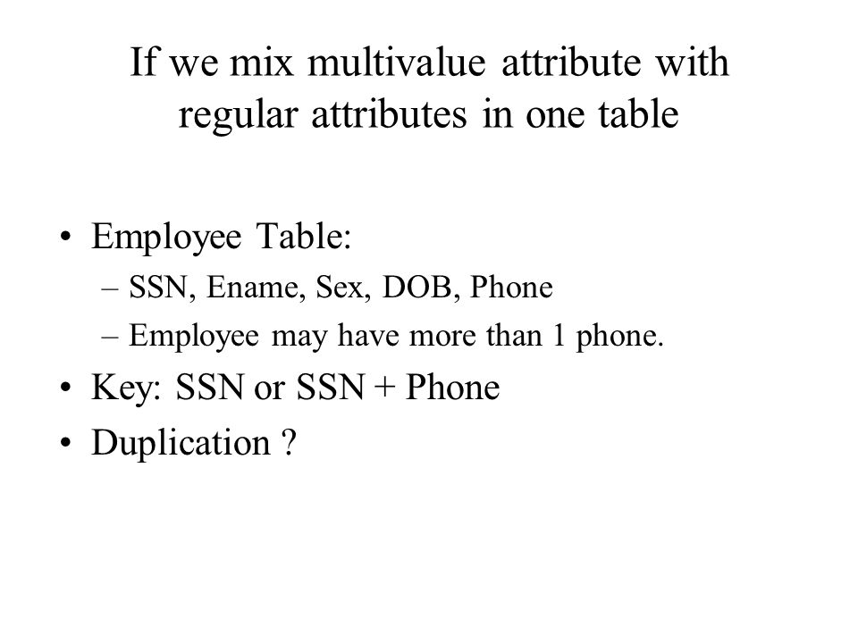 If we mix multivalue attribute with regular attributes in one table Employee Table: –SSN, Ename, Sex, DOB, Phone –Employee may have more than 1 phone.