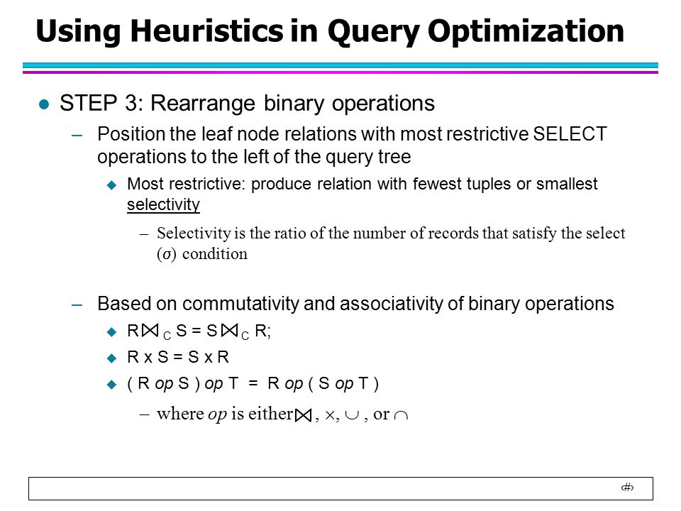 14 Using Heuristics in Query Optimization l STEP 3: Rearrange binary operations –Position the leaf node relations with most restrictive SELECT operations to the left of the query tree  Most restrictive: produce relation with fewest tuples or smallest selectivity –Selectivity is the ratio of the number of records that satisfy the select (  ) condition –Based on commutativity and associativity of binary operations  R C S = S C R;  R x S = S x R  ( R op S ) op T = R op ( S op T ) –where op is either, , , or 