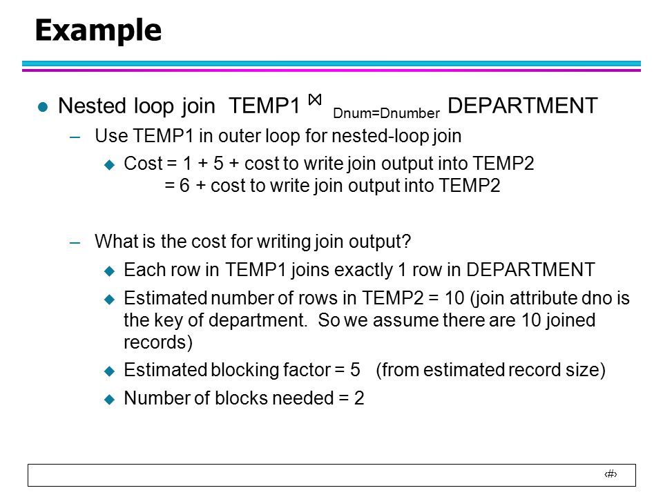 31 Example l Nested loop join TEMP1 Dnum=Dnumber DEPARTMENT –Use TEMP1 in outer loop for nested-loop join  Cost = 1 + 5 + cost to write join output into TEMP2 = 6 + cost to write join output into TEMP2 –What is the cost for writing join output.