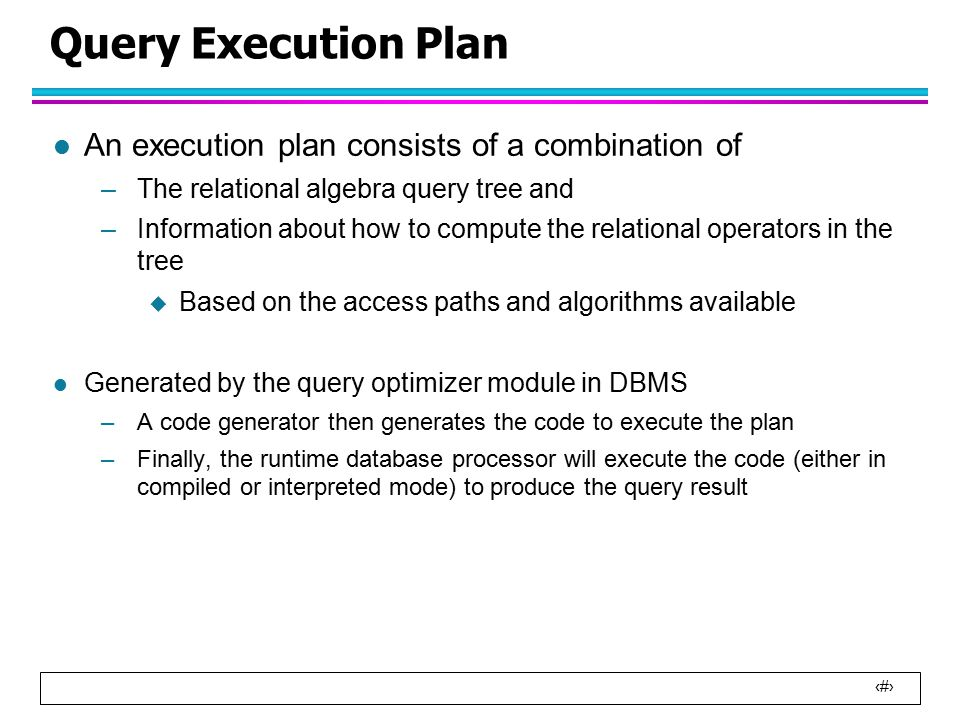 35 Query Execution Plan l An execution plan consists of a combination of –The relational algebra query tree and –Information about how to compute the relational operators in the tree  Based on the access paths and algorithms available l Generated by the query optimizer module in DBMS –A code generator then generates the code to execute the plan –Finally, the runtime database processor will execute the code (either in compiled or interpreted mode) to produce the query result
