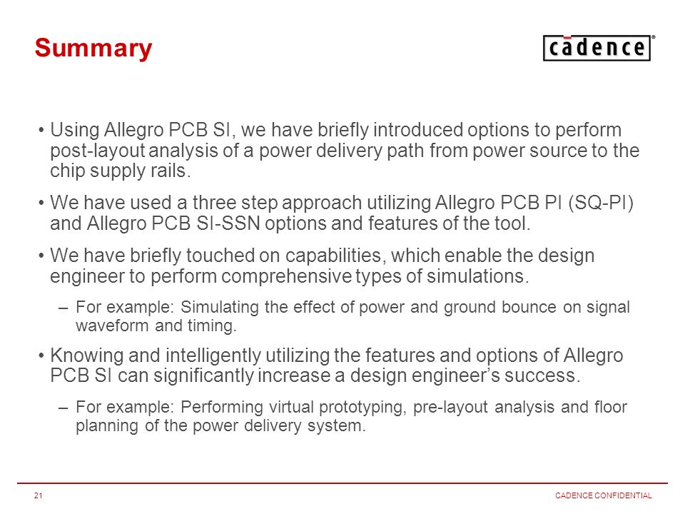 CADENCE CONFIDENTIAL21 Summary Using Allegro PCB SI, we have briefly introduced options to perform post-layout analysis of a power delivery path from power source to the chip supply rails.