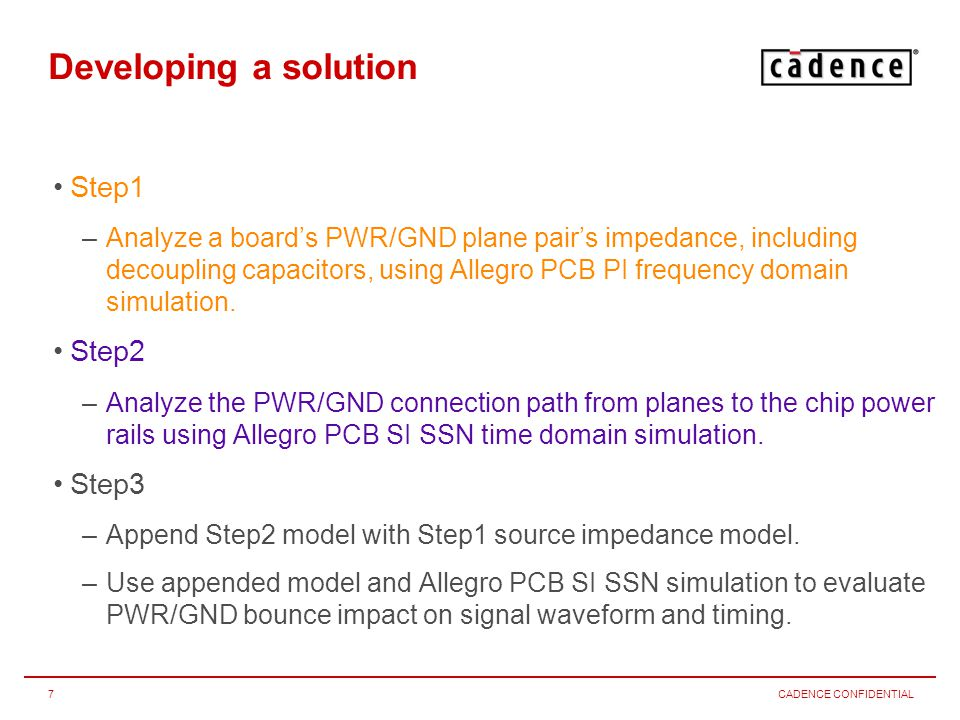 CADENCE CONFIDENTIAL8 Step1 Allegro PCB PI Prepare board for and run Allegro PCB PI frequency domain simulations –Complete Allegro PCB SI Setup Advisor , focus on Identify DC Nets –Complete Allegro PCB PI Setup Wizard , select at least 1 standard library capacitor –Use Report to identify capacitor types per plane pair –Create/assign models for/to identified capacitor types –Under Cap Libraries in Board Folder and select used capacitor types –Approximate maximum worst case switching current, place noise source –Determine VRM model parameters and place VRM –Set preferences and run multi node simulations –Analyze resulting impedance graphs –Optionally determine a simple worst case source impedance model (R, L, C)