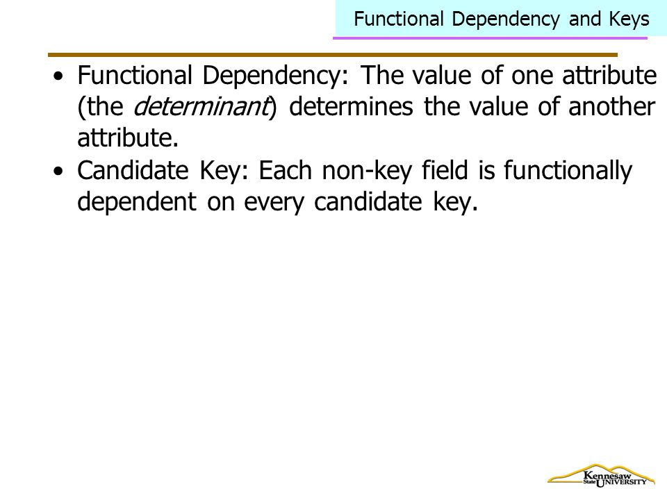 Functional Dependency and Keys Functional Dependency: The value of one attribute (the determinant) determines the value of another attribute.
