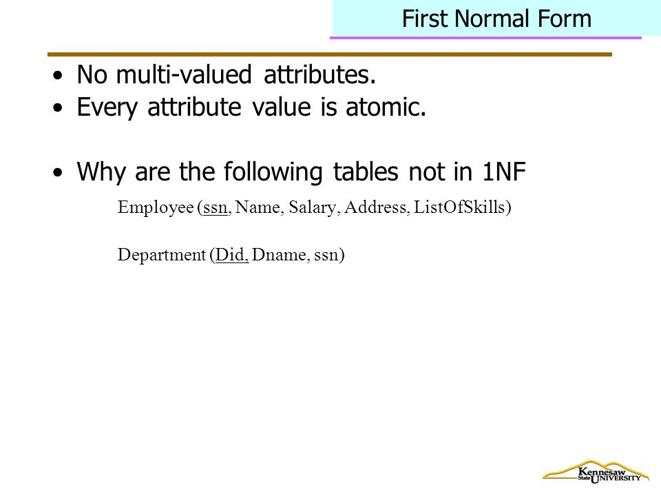 First Normal Form No multi-valued attributes. Every attribute value is atomic.