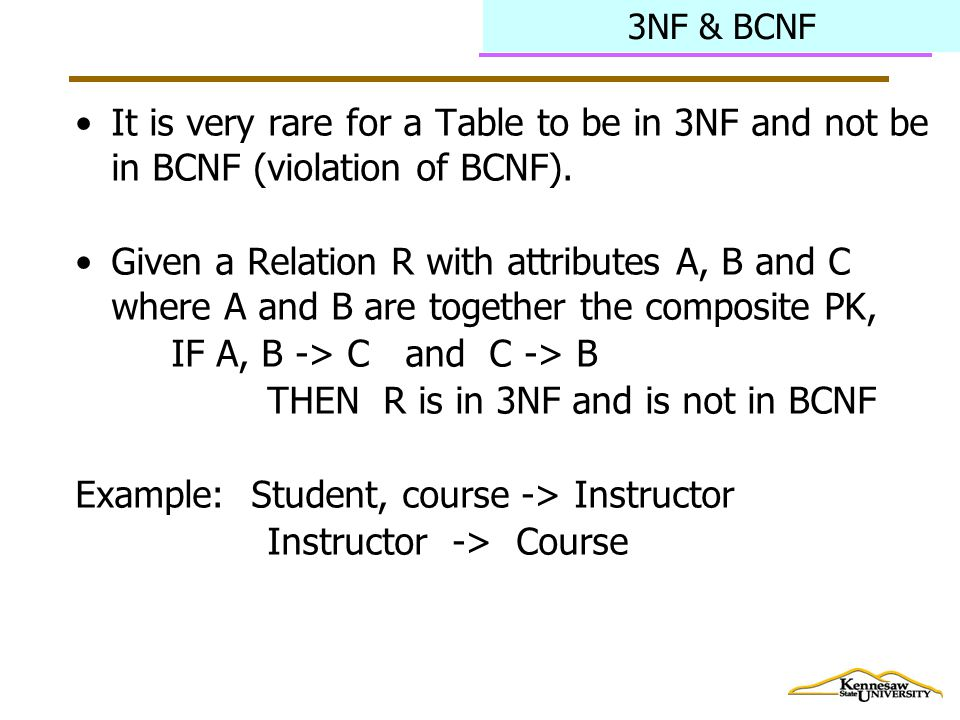 3NF & BCNF It is very rare for a Table to be in 3NF and not be in BCNF (violation of BCNF).