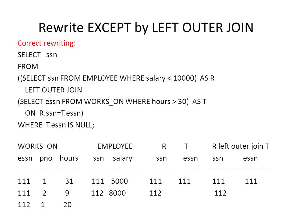 Rewrite EXCEPT by LEFT OUTER JOIN Correct rewriting: SELECT ssn FROM ((SELECT ssn FROM EMPLOYEE WHERE salary < 10000) AS R LEFT OUTER JOIN (SELECT essn FROM WORKS_ON WHERE hours > 30) AS T ON R.ssn=T.essn) WHERE T.essn IS NULL; WORKS_ON EMPLOYEE R T R left outer join T essn pno hours ssn salary ssn essn ssn essn ------------------------- --------------------- ------- ------- -------------------------- 111 1 31 111 5000 111 111 111 111 111 2 9 112 8000 112 112 112 1 20