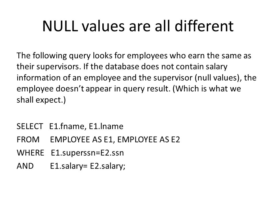 NULL values are all different The following query looks for employees who earn the same as their supervisors.