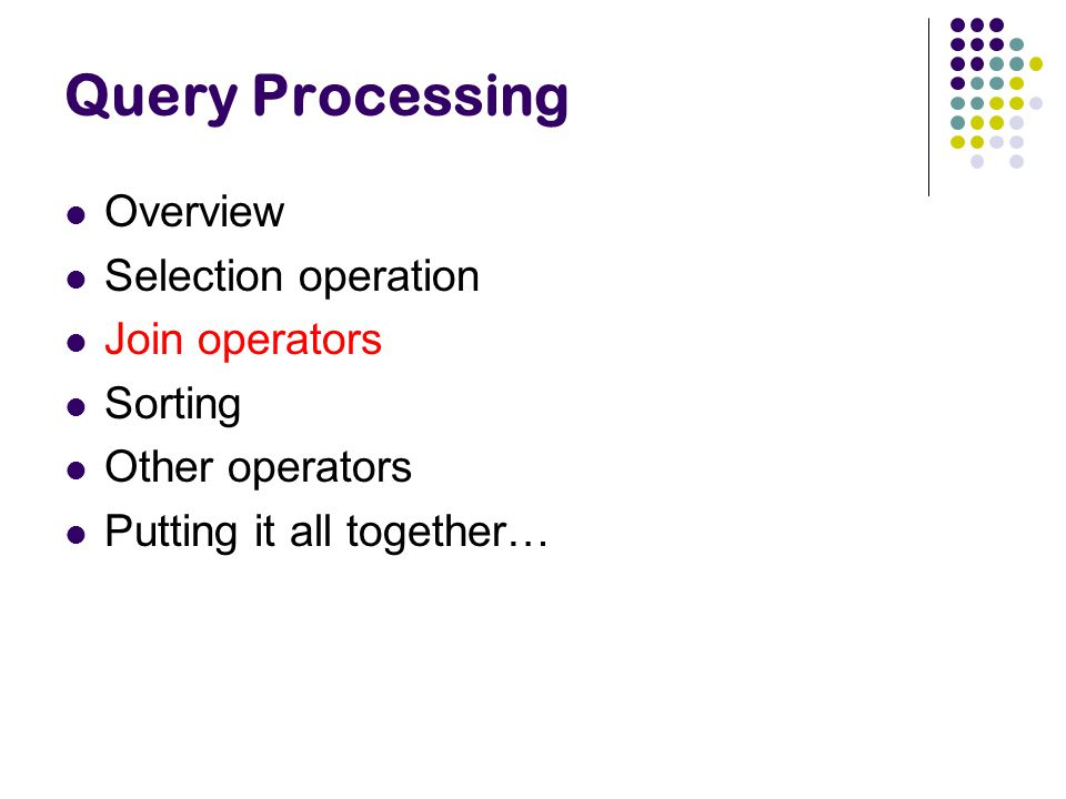 Query Processing Overview Selection operation Join operators Sorting Other operators Putting it all together…