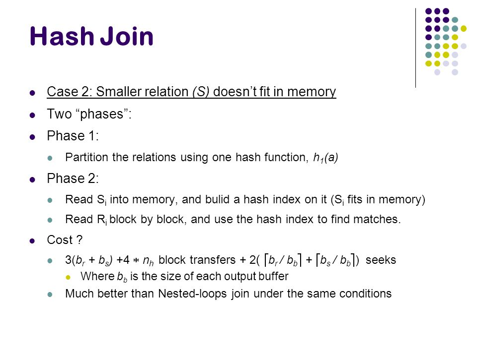 Hash Join Case 2: Smaller relation (S) doesn't fit in memory Two phases : Phase 1: Partition the relations using one hash function, h 1 (a) Phase 2: Read S i into memory, and bulid a hash index on it (S i fits in memory) Read R i block by block, and use the hash index to find matches.