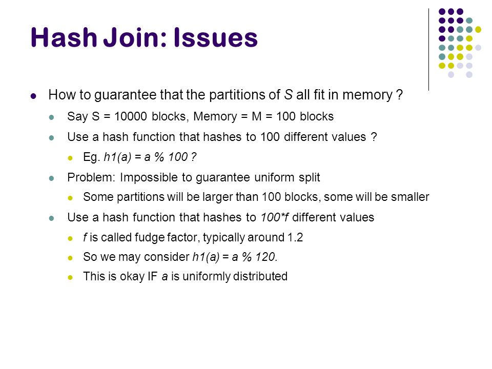 Hash Join: Issues How to guarantee that the partitions of S all fit in memory .