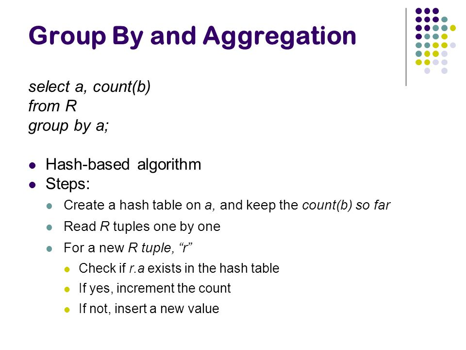 Group By and Aggregation select a, count(b) from R group by a; Hash-based algorithm Steps: Create a hash table on a, and keep the count(b) so far Read R tuples one by one For a new R tuple, r Check if r.a exists in the hash table If yes, increment the count If not, insert a new value