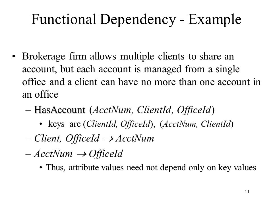 11 Functional Dependency - Example Brokerage firm allows multiple clients to share an account, but each account is managed from a single office and a client can have no more than one account in an office –HasAccount –HasAccount (AcctNum, ClientId, OfficeId) keys are (ClientId, OfficeId), (AcctNum, ClientId) –Client, OfficeId  AcctNum –AcctNum  OfficeId Thus, attribute values need not depend only on key values