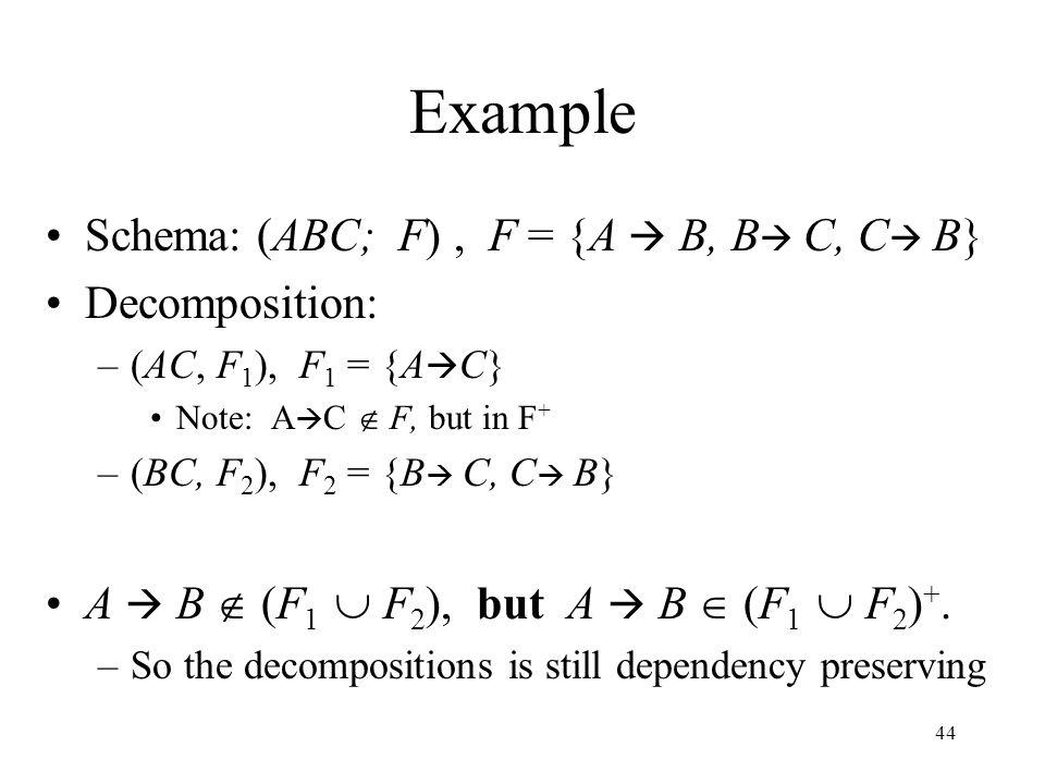 44 Example Schema: (ABC; F), F = {A  B, B  C, C  B} Decomposition: –(AC, F 1 ), F 1 = {A  C} Note: A  C  F, but in F + –(BC, F 2 ), F 2 = {B  C, C  B} A  B  (F 1  F 2 ), but A  B  (F 1  F 2 ) +.