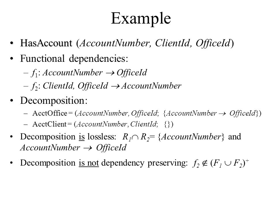 Example HasAccountHasAccount (AccountNumber, ClientId, OfficeId) Functional dependencies: –f 1 : AccountNumber  OfficeId –f 2 : ClientId, OfficeId  AccountNumber Decomposition: –AcctOffice –AcctOffice = (AccountNumber, OfficeId; {AccountNumber  OfficeId}) –AcctClient –AcctClient = (AccountNumber, ClientId; {}) Decomposition is lossless: R 1  R 2 = {AccountNumber} and AccountNumber  OfficeId Decomposition is not dependency preserving: f 2  (F 1  F 2 ) +