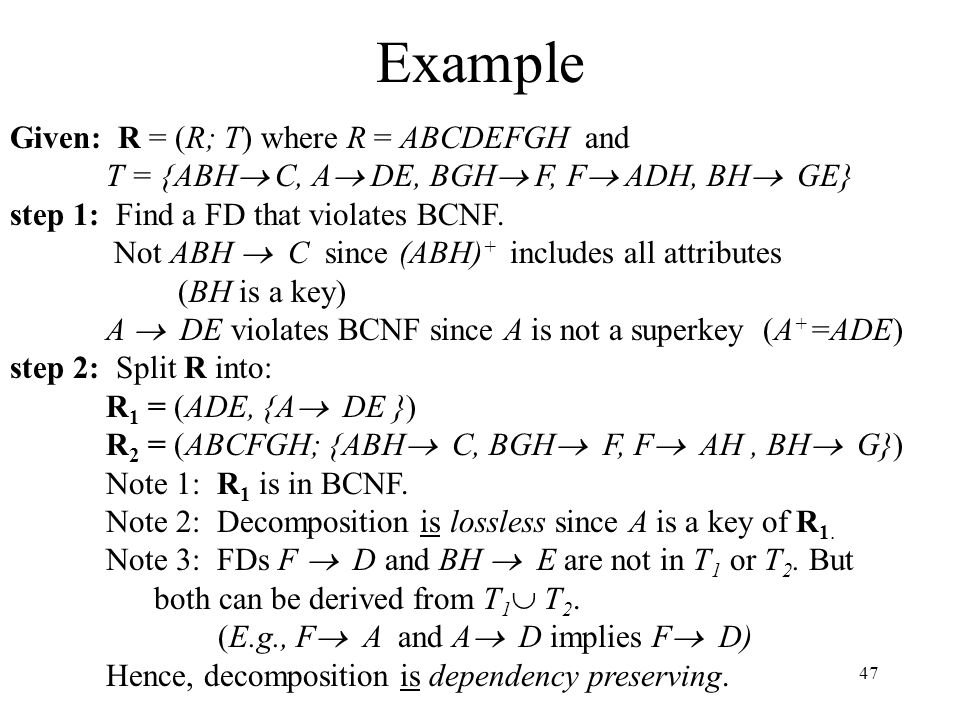 47 Example Given: R = (R; T) where R = ABCDEFGH and T = {ABH  C, A  DE, BGH  F, F  ADH, BH  GE} step 1: Find a FD that violates BCNF.