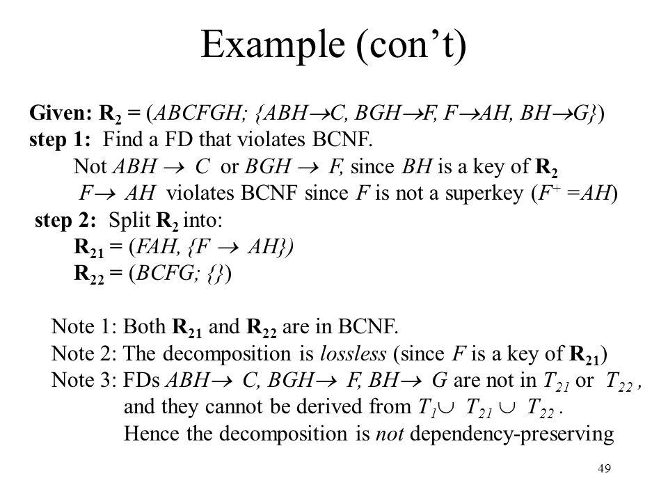 49 Example (con't) Given: R 2 = (ABCFGH; {ABH  C, BGH  F, F  AH, BH  G}) step 1: Find a FD that violates BCNF.