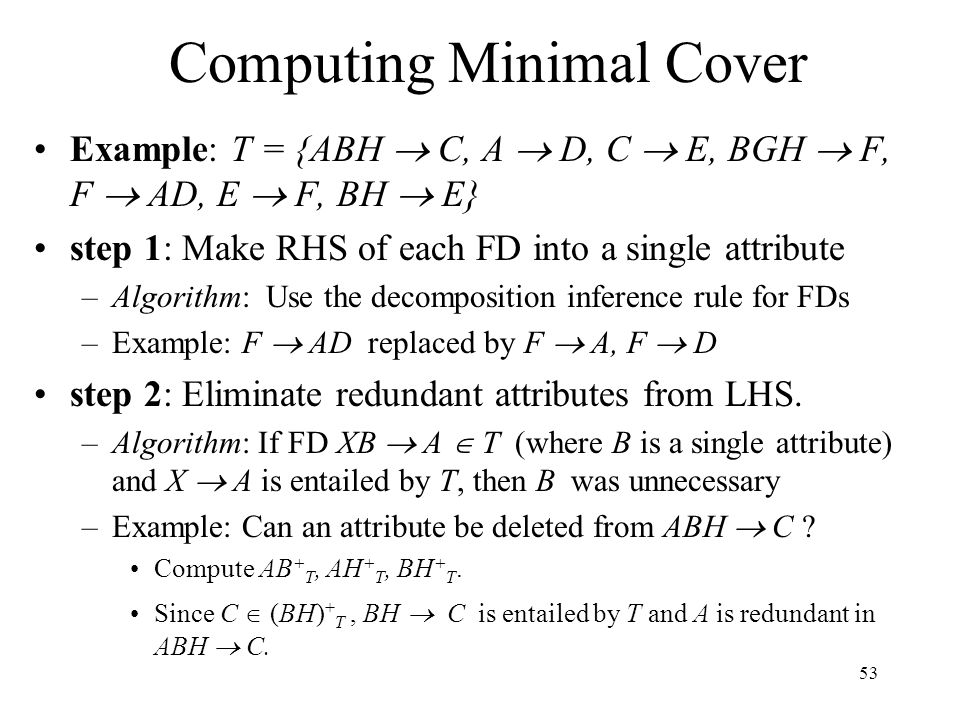 53 Computing Minimal Cover Example: T = {ABH  C, A  D, C  E, BGH  F, F  AD, E  F, BH  E} step 1: Make RHS of each FD into a single attribute –Algorithm: Use the decomposition inference rule for FDs –Example: F  AD replaced by F  A, F  D step 2: Eliminate redundant attributes from LHS.