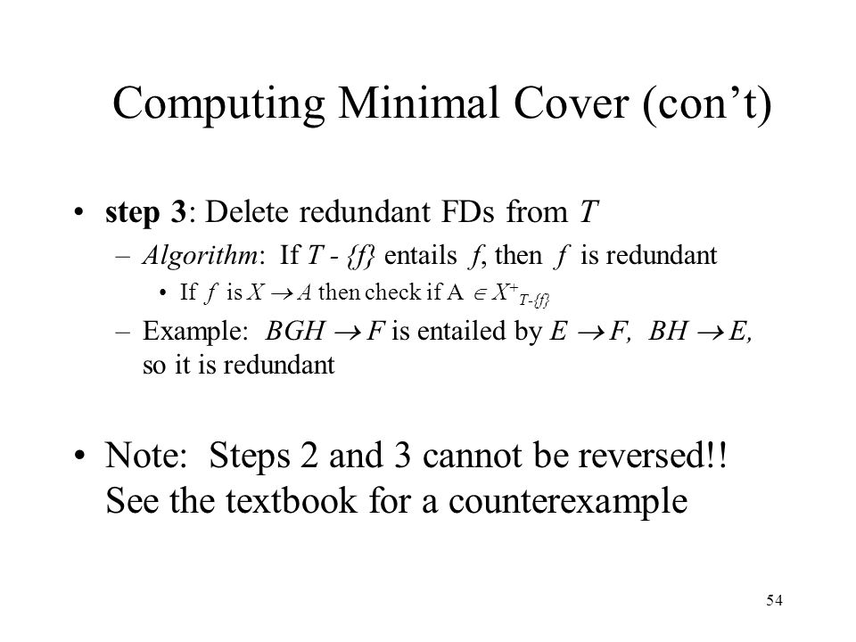 54 Computing Minimal Cover (con't) step 3: Delete redundant FDs from T –Algorithm: If T - {f} entails f, then f is redundant If f is X  A then check if A  X + T-{f} –Example: BGH  F is entailed by E  F, BH  E, so it is redundant Note: Steps 2 and 3 cannot be reversed!.