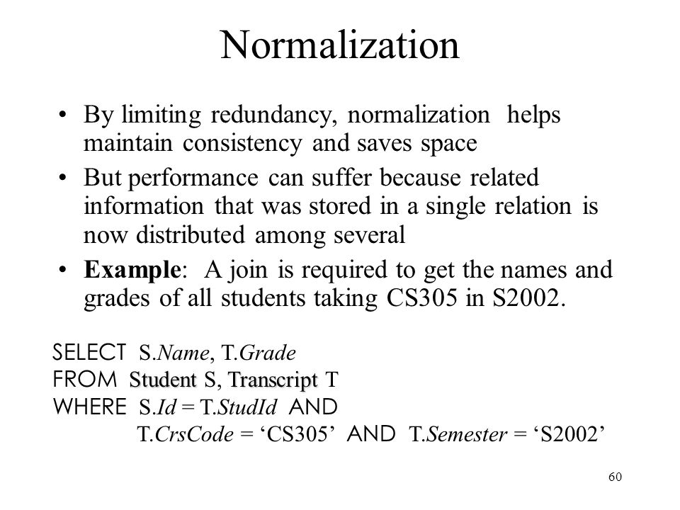 60 Normalization By limiting redundancy, normalization helps maintain consistency and saves space But performance can suffer because related information that was stored in a single relation is now distributed among several Example: A join is required to get the names and grades of all students taking CS305 in S2002.