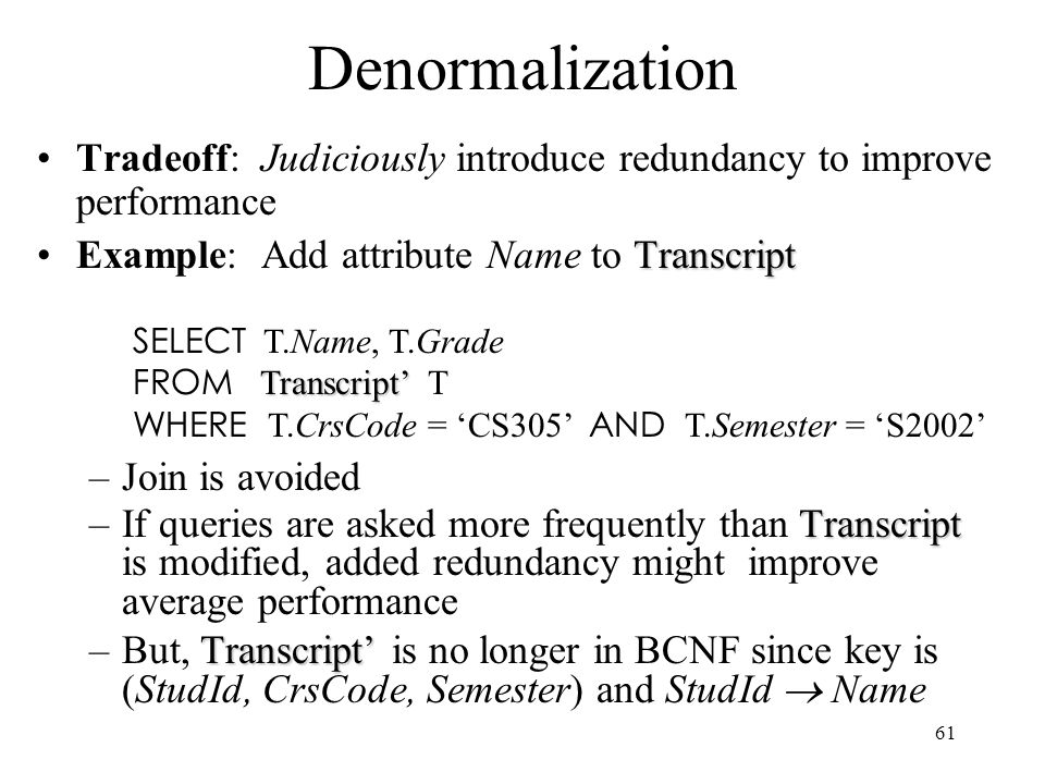 61 Denormalization Tradeoff: Judiciously introduce redundancy to improve performance TranscriptExample: Add attribute Name to Transcript –Join is avoided Transcript –If queries are asked more frequently than Transcript is modified, added redundancy might improve average performance Transcript' –But, Transcript' is no longer in BCNF since key is (StudId, CrsCode, Semester) and StudId  Name SELECT T.Name, T.Grade Transcript' FROM Transcript' T WHERE T.CrsCode = 'CS305' AND T.Semester = 'S2002'