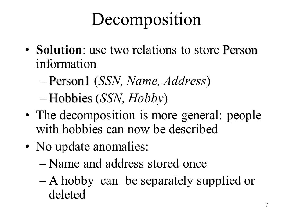 7 Decomposition PersonSolution: use two relations to store Person information –Person1 –Person1 (SSN, Name, Address) –Hobbies –Hobbies (SSN, Hobby) The decomposition is more general: people with hobbies can now be described No update anomalies: –Name and address stored once –A hobby can be separately supplied or deleted