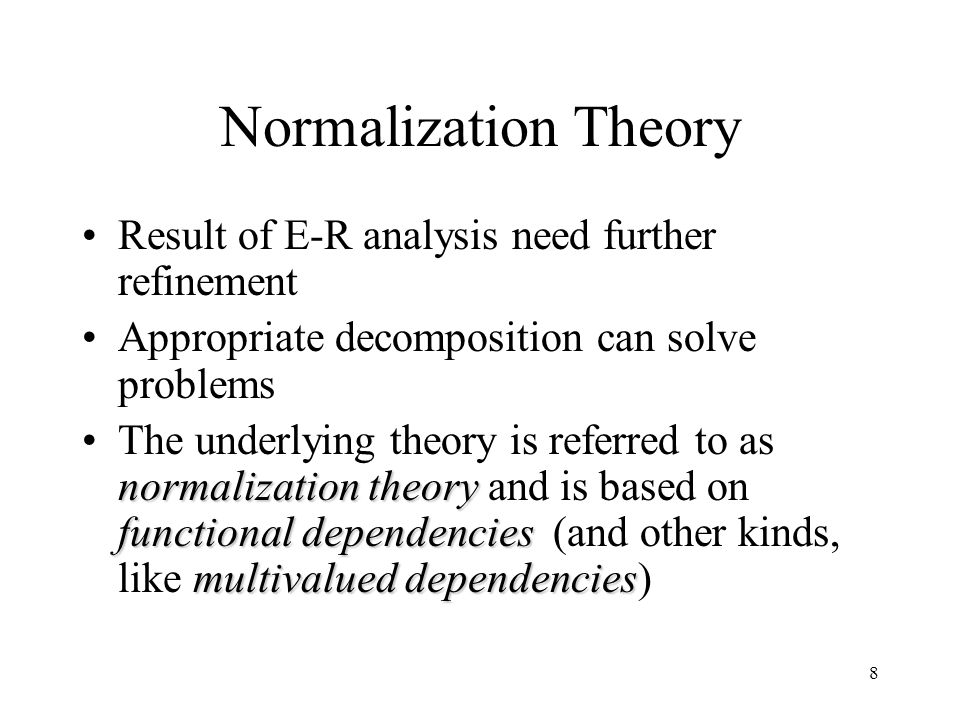 8 Normalization Theory Result of E-R analysis need further refinement Appropriate decomposition can solve problems normalization theory functional dependencies multivalued dependenciesThe underlying theory is referred to as normalization theory and is based on functional dependencies (and other kinds, like multivalued dependencies)