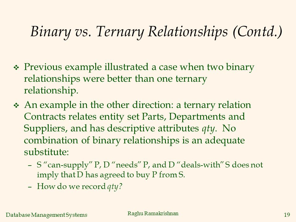 Database Management Systems 19 Raghu Ramakrishnan Binary vs. Ternary Relationships (Contd.) v Previous example illustrated a case when two binary rela