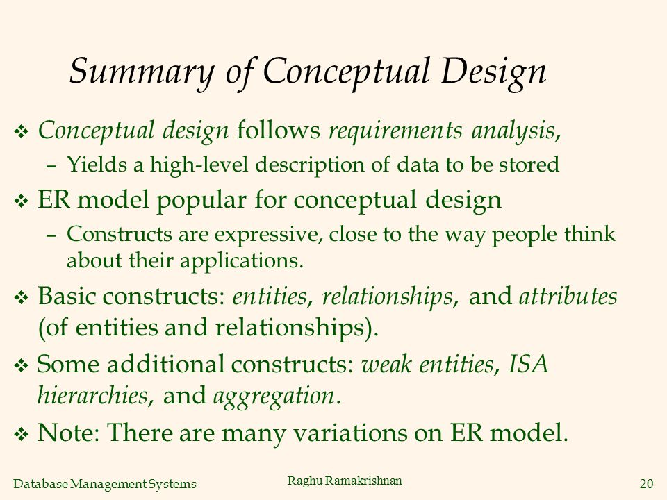 Database Management Systems 20 Raghu Ramakrishnan Summary of Conceptual Design v Conceptual design follows requirements analysis, –Yields a high-level