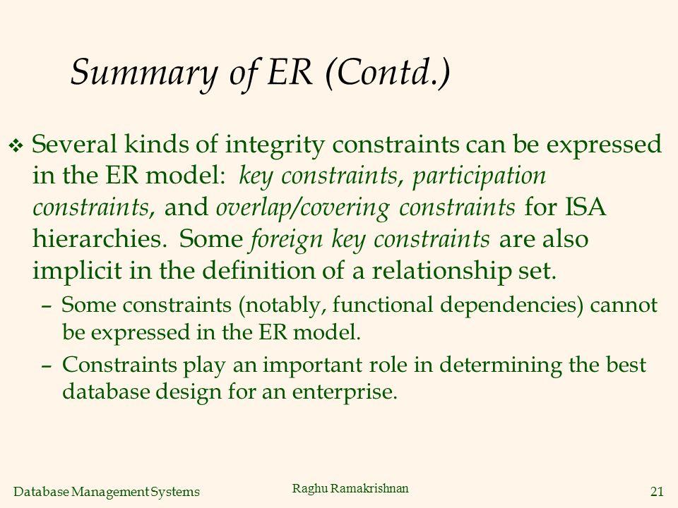 Database Management Systems 21 Raghu Ramakrishnan Summary of ER (Contd.) v Several kinds of integrity constraints can be expressed in the ER model: ke
