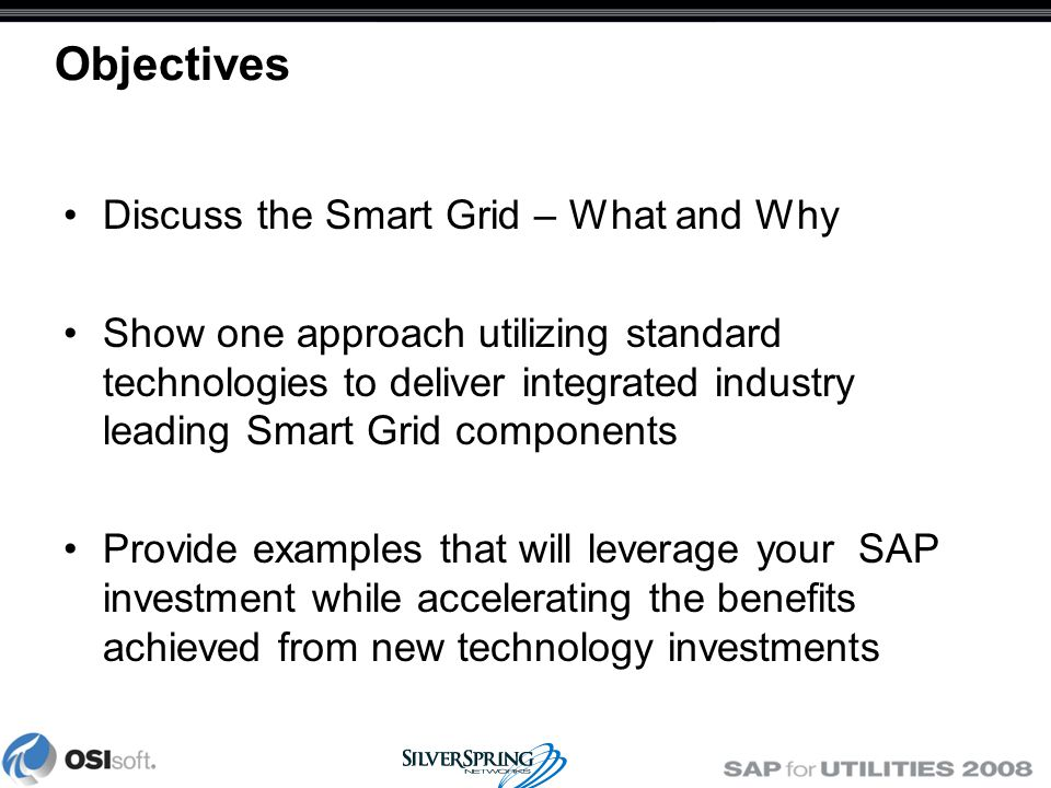 Objectives Discuss the Smart Grid – What and Why Show one approach utilizing standard technologies to deliver integrated industry leading Smart Grid components Provide examples that will leverage your SAP investment while accelerating the benefits achieved from new technology investments