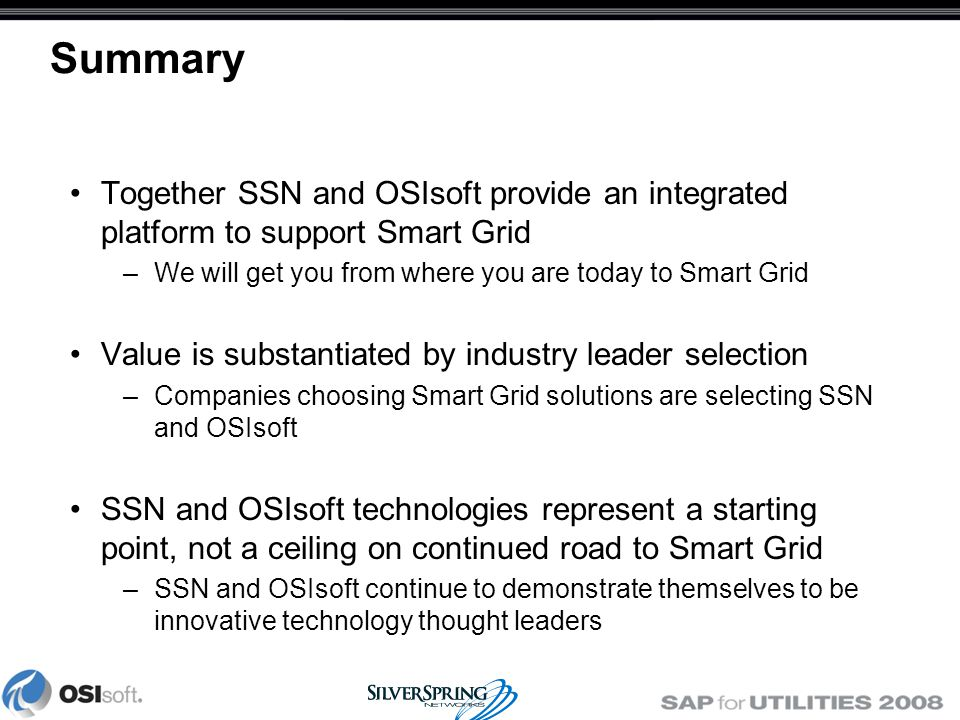 Summary Together SSN and OSIsoft provide an integrated platform to support Smart Grid –We will get you from where you are today to Smart Grid Value is substantiated by industry leader selection –Companies choosing Smart Grid solutions are selecting SSN and OSIsoft SSN and OSIsoft technologies represent a starting point, not a ceiling on continued road to Smart Grid –SSN and OSIsoft continue to demonstrate themselves to be innovative technology thought leaders