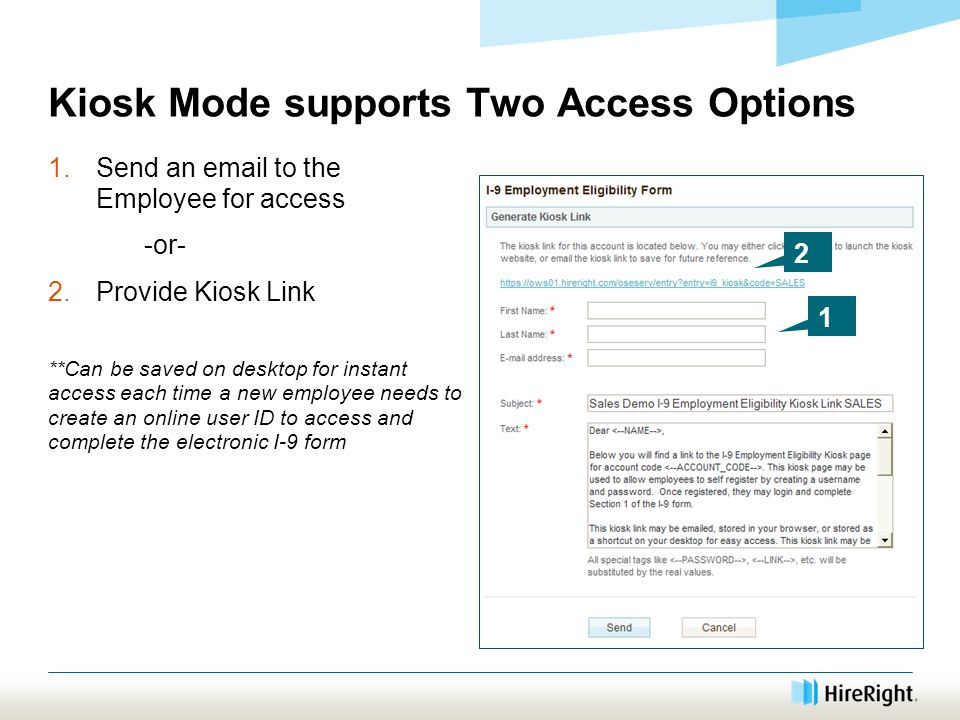 Kiosk Mode supports Two Access Options 1.Send an email to the Employee for access -or- 2.Provide Kiosk Link **Can be saved on desktop for instant access each time a new employee needs to create an online user ID to access and complete the electronic I-9 form 1 2