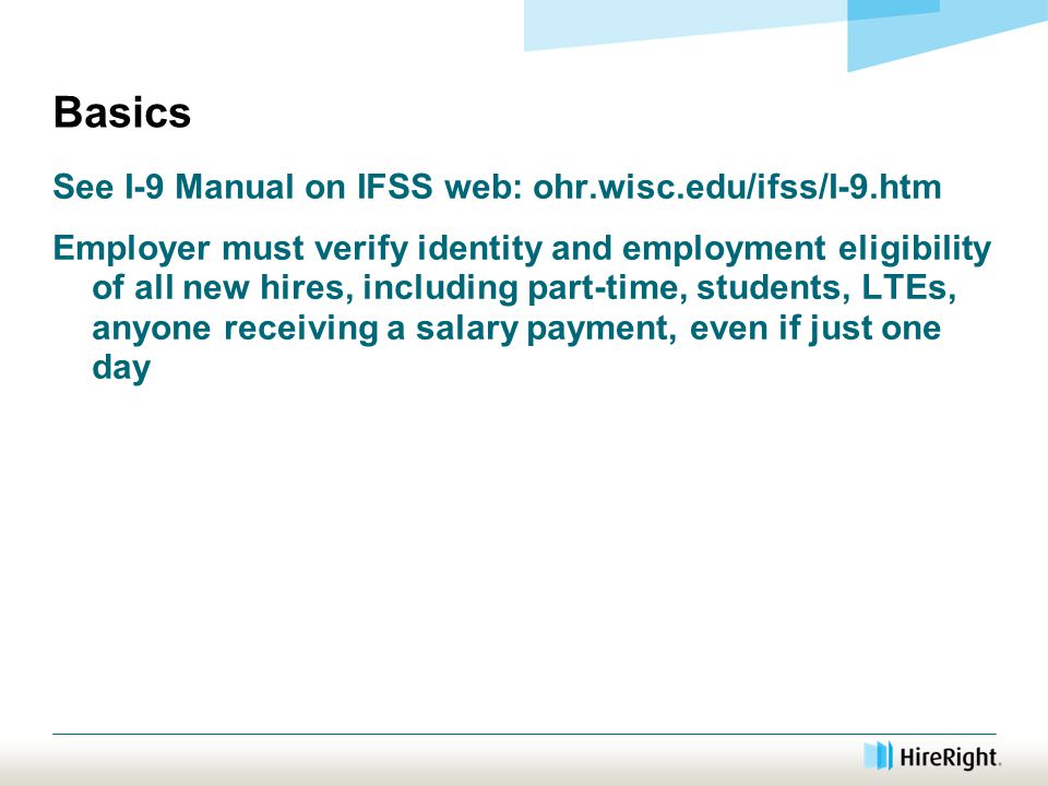 Basics See I-9 Manual on IFSS web: ohr.wisc.edu/ifss/I-9.htm Employer must verify identity and employment eligibility of all new hires, including part-time, students, LTEs, anyone receiving a salary payment, even if just one day