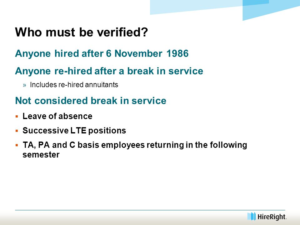 Who must be verified? Anyone hired after 6 November 1986 Anyone re-hired after a break in service »Includes re-hired annuitants Not considered break i