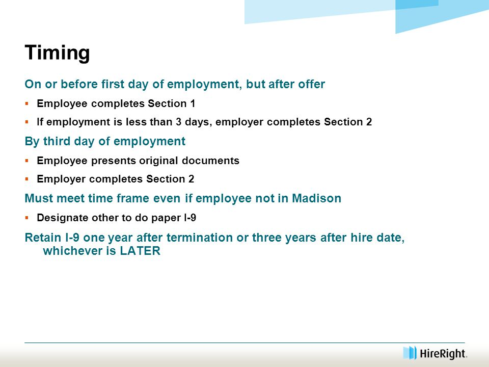 Timing On or before first day of employment, but after offer  Employee completes Section 1  If employment is less than 3 days, employer completes Section 2 By third day of employment  Employee presents original documents  Employer completes Section 2 Must meet time frame even if employee not in Madison  Designate other to do paper I-9 Retain I-9 one year after termination or three years after hire date, whichever is LATER
