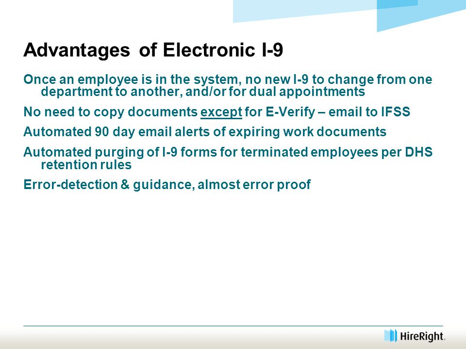 Advantages of Electronic I-9 Once an employee is in the system, no new I-9 to change from one department to another, and/or for dual appointments No need to copy documents except for E-Verify – email to IFSS Automated 90 day email alerts of expiring work documents Automated purging of I-9 forms for terminated employees per DHS retention rules Error-detection & guidance, almost error proof