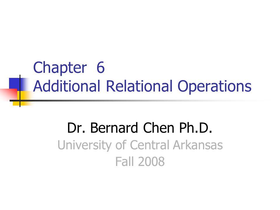 Chapter 6 Additional Relational Operations Dr. Bernard Chen Ph.D.