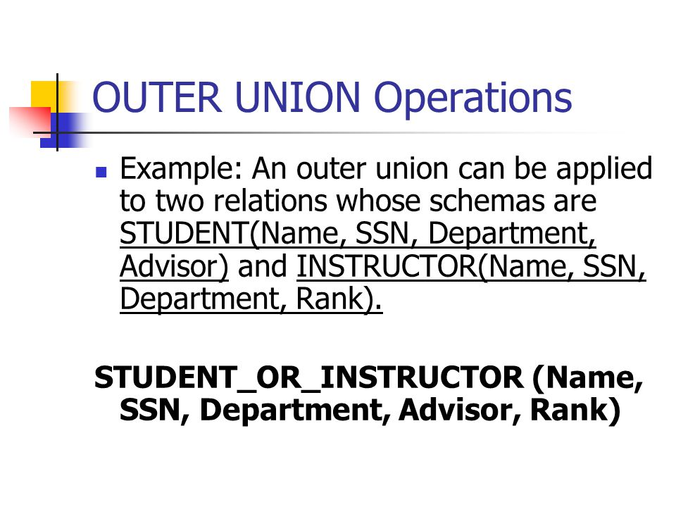 OUTER UNION Operations Example: An outer union can be applied to two relations whose schemas are STUDENT(Name, SSN, Department, Advisor) and INSTRUCTOR(Name, SSN, Department, Rank).