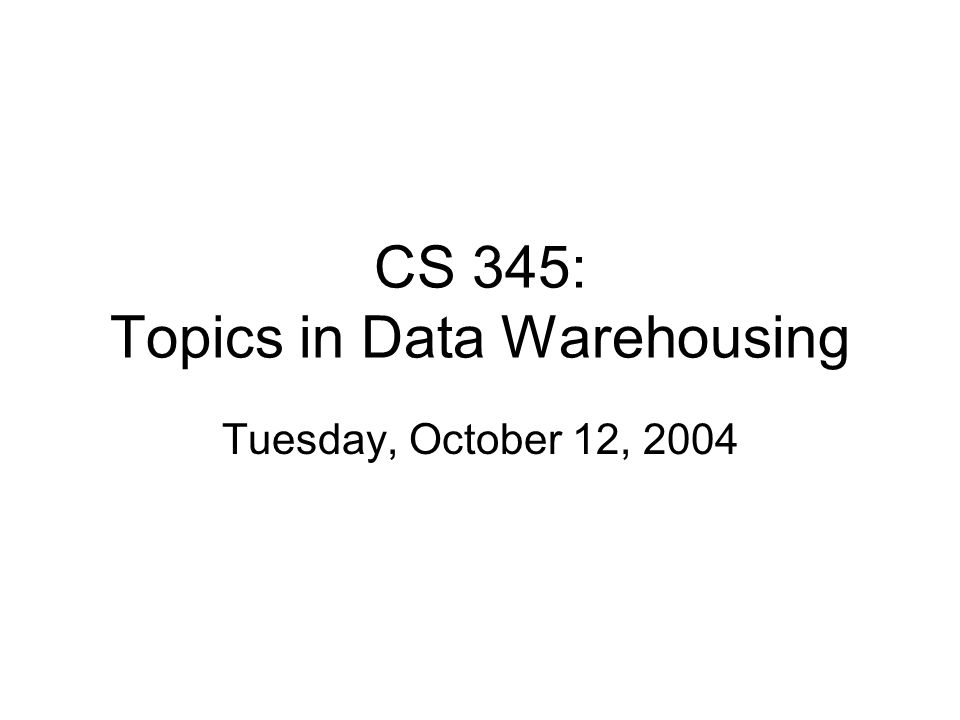 CS 345: Topics in Data Warehousing Tuesday, October 12, 2004
