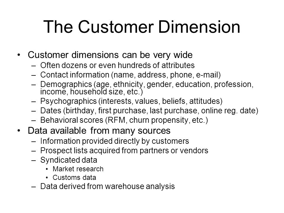 The Customer Dimension Customer dimensions can be very wide –Often dozens or even hundreds of attributes –Contact information (name, address, phone, e-mail) –Demographics (age, ethnicity, gender, education, profession, income, household size, etc.) –Psychographics (interests, values, beliefs, attitudes) –Dates (birthday, first purchase, last purchase, online reg.